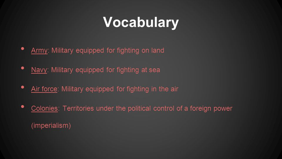 Vocabulary Army: Military equipped for fighting on land Navy: Military equipped for fighting at sea Air force: Military equipped for fighting in the air Colonies: Territories under the political control of a foreign power (imperialism)