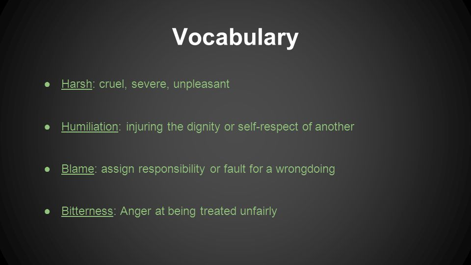 Vocabulary ●Harsh: cruel, severe, unpleasant ●Humiliation: injuring the dignity or self-respect of another ●Blame: assign responsibility or fault for a wrongdoing ●Bitterness: Anger at being treated unfairly