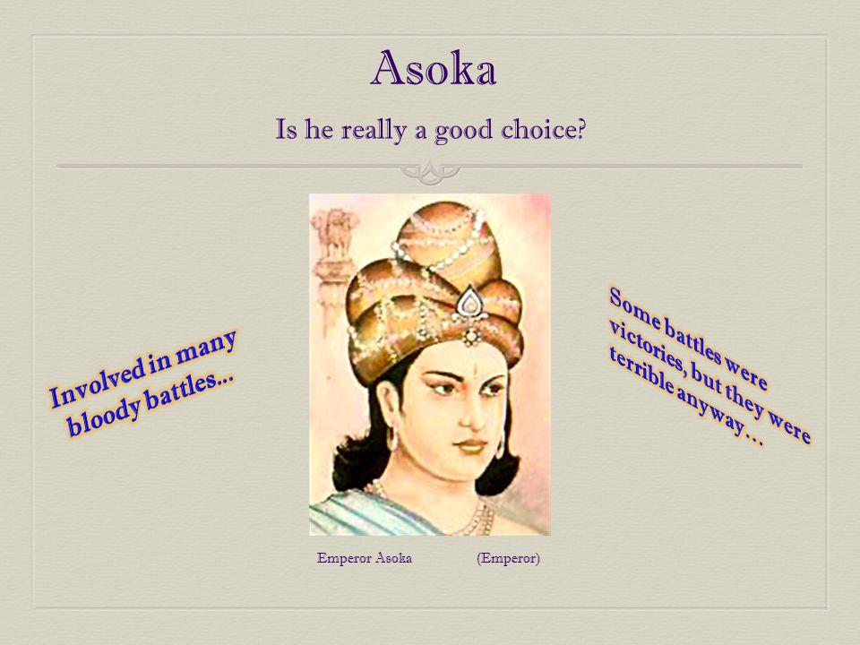 Asoka Is he really a good choice? Emperor Asoka (Emperor)