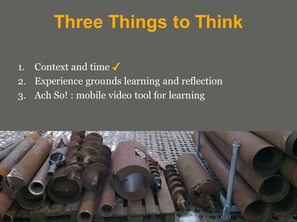 Three Things to Think 1.Context and time ✔ 2.Experience grounds learning and reflection 3.Ach So.