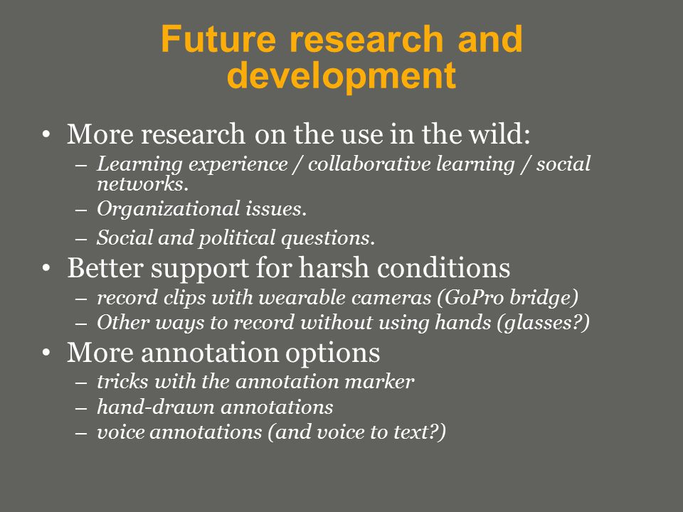 Future research and development More research on the use in the wild: – Learning experience / collaborative learning / social networks.