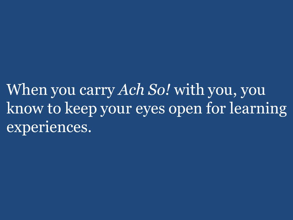 When you carry Ach So! with you, you know to keep your eyes open for learning experiences.