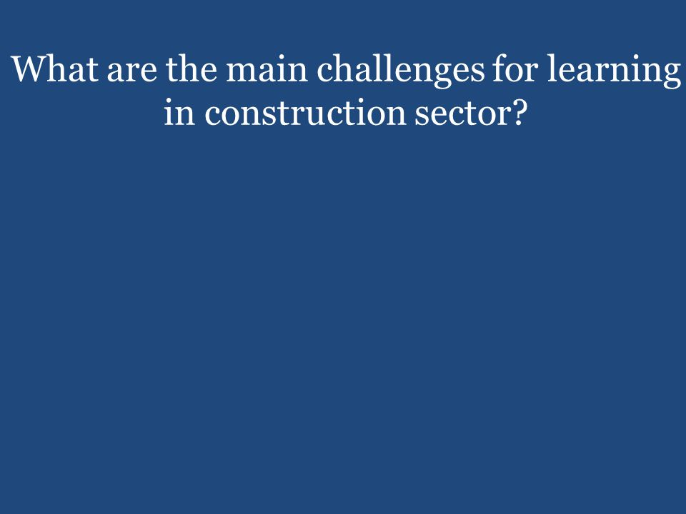 Harsh conditions Lack of time and space Difficult to predict moments for the need to learn new tools, practices, and materials What are the main challenges for learning in construction sector?