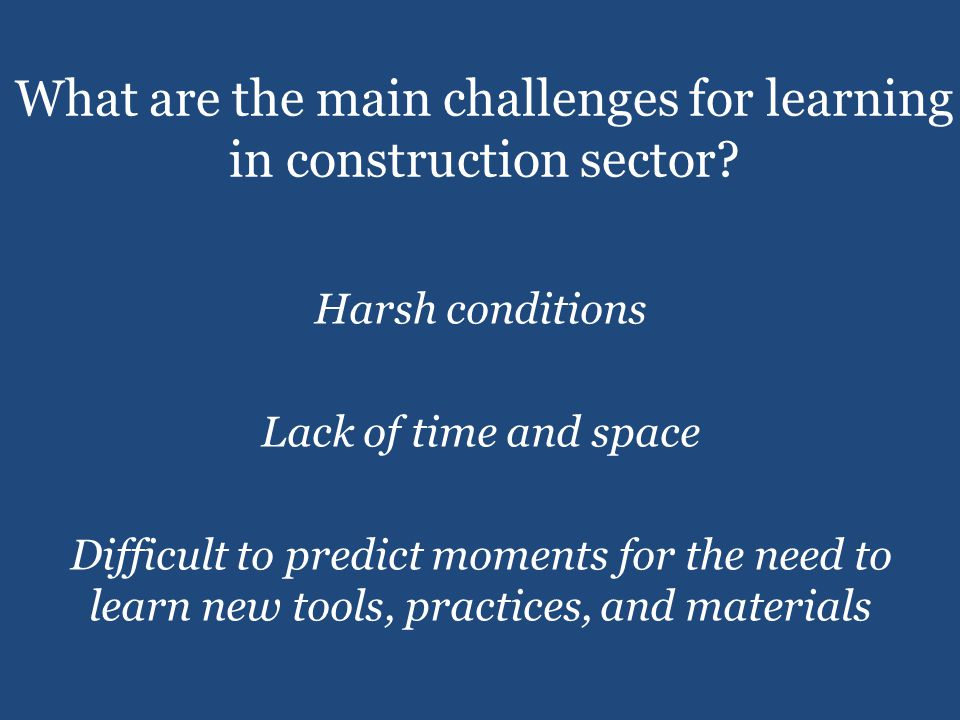 Harsh conditions Lack of time and space Difficult to predict moments for the need to learn new tools, practices, and materials What are the main challenges for learning in construction sector