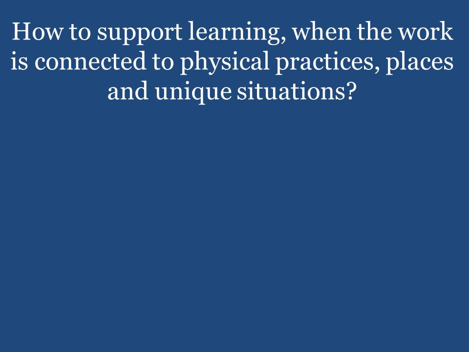 How to support learning, when the work is connected to physical practices, places and unique situations