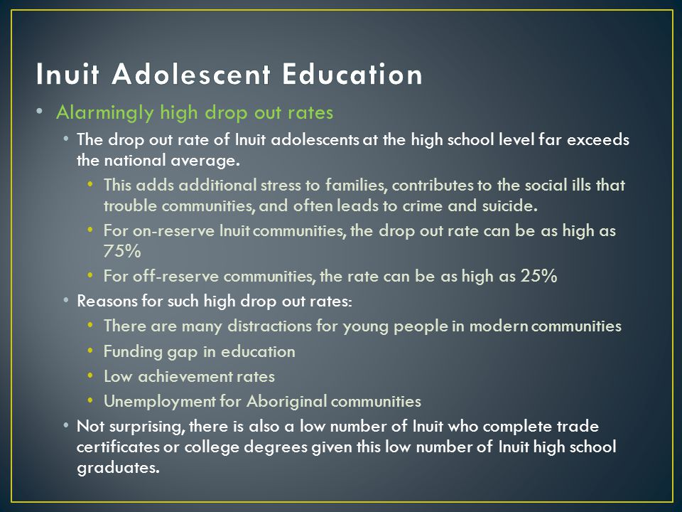 Alarmingly high drop out rates The drop out rate of Inuit adolescents at the high school level far exceeds the national average. This adds additional