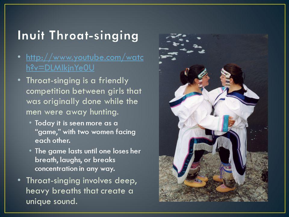 http://www.youtube.com/watc h?v=DLMlkjnYe0U http://www.youtube.com/watc h?v=DLMlkjnYe0U Throat-singing is a friendly competition between girls that wa