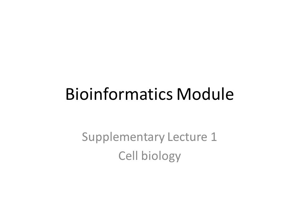 Bioinformatics Module Supplementary Lecture 1 Cell biology