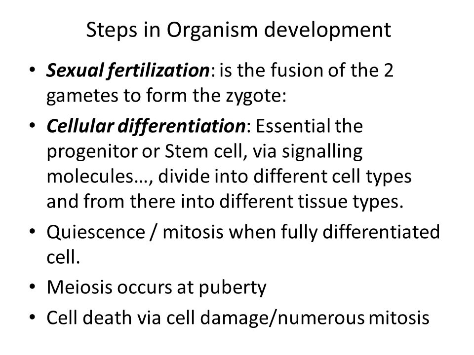 Steps in Organism development Sexual fertilization: is the fusion of the 2 gametes to form the zygote: Cellular differentiation: Essential the progenitor or Stem cell, via signalling molecules…, divide into different cell types and from there into different tissue types.