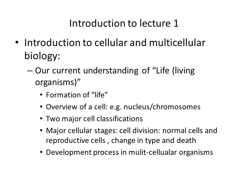 Introduction to lecture 1 Introduction to cellular and multicellular biology: – Our current understanding of Life (living organisms) Formation of life Overview of a cell: e.g.