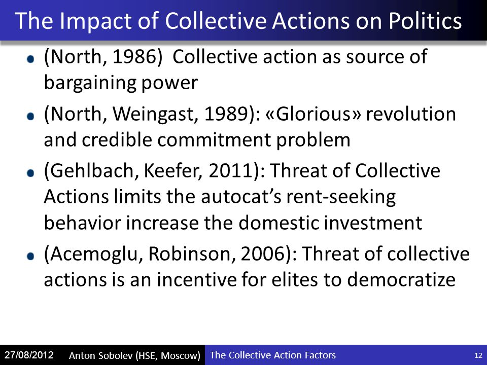 The Collective Action Factors Anton Sobolev (HSE, Moscow) 27/08/2012 (North, 1986) Collective action as source of bargaining power (North, Weingast, 1989): «Glorious» revolution and credible commitment problem (Gehlbach, Keefer, 2011): Threat of Collective Actions limits the autocat's rent-seeking behavior increase the domestic investment (Acemoglu, Robinson, 2006): Threat of collective actions is an incentive for elites to democratize The Impact of Collective Actions on Politics 12