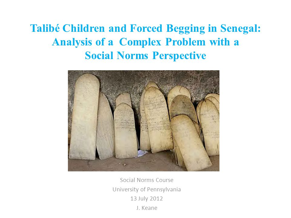 Talibé Children and Forced Begging in Senegal: Analysis of a Complex Problem with a Social Norms Perspective Social Norms Course University of Pennsylvania 13 July 2012 J.