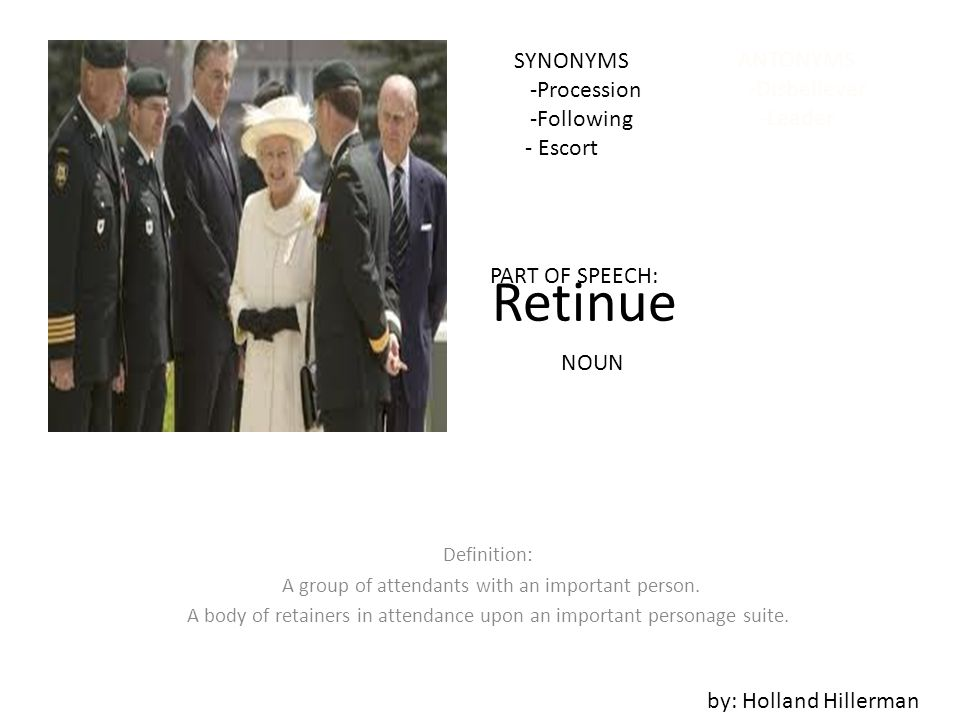 Retinue 25. by: Adam Monaghan Definition: Group of attendants with an important person.