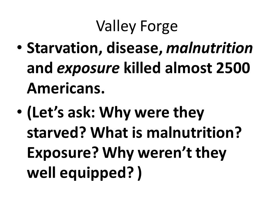 Valley Forge Starvation, disease, malnutrition and exposure killed almost 2500 Americans.