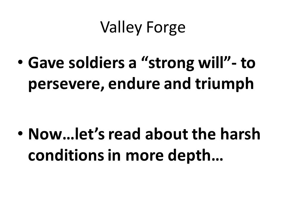 Valley Forge Gave soldiers a strong will - to persevere, endure and triumph Now…let's read about the harsh conditions in more depth…