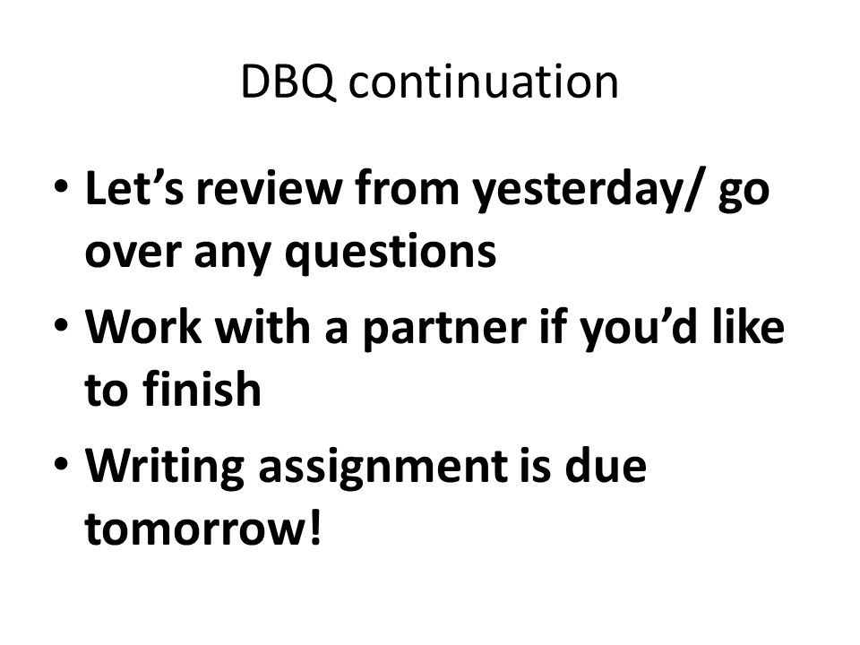 DBQ continuation Let's review from yesterday/ go over any questions Work with a partner if you'd like to finish Writing assignment is due tomorrow!