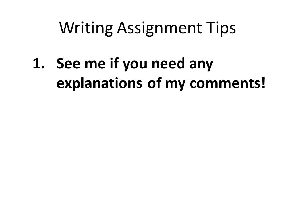 Writing Assignment Tips 1.See me if you need any explanations of my comments!