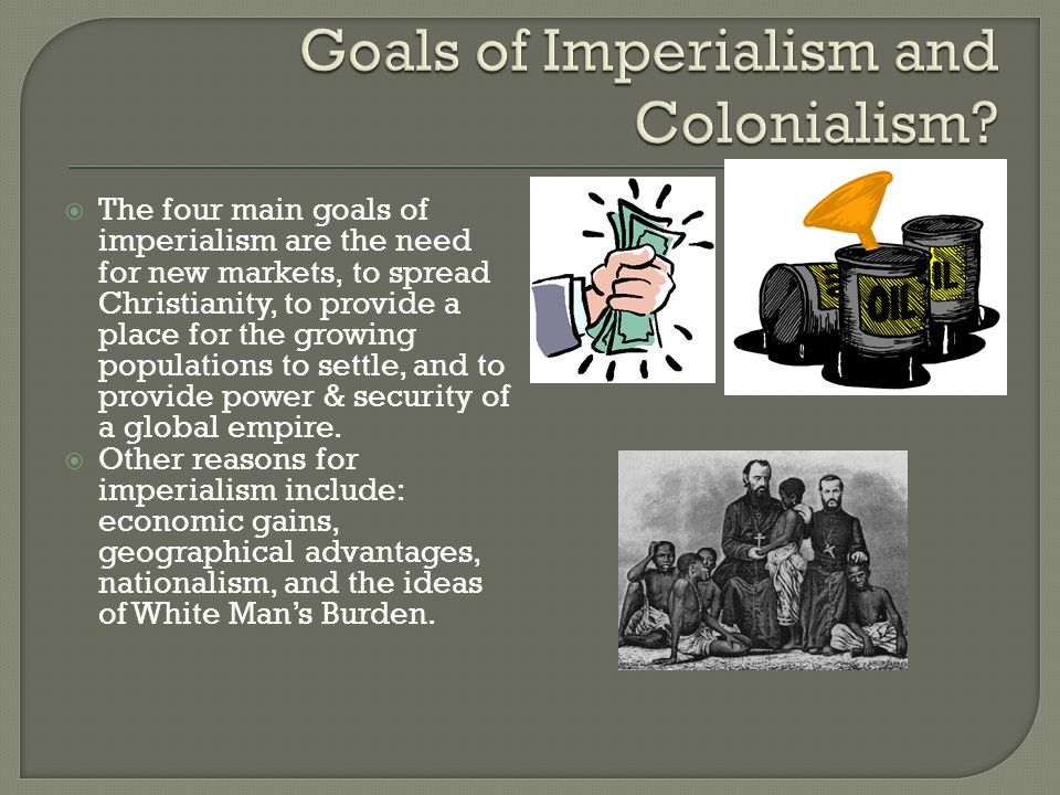  The four main goals of imperialism are the need for new markets, to spread Christianity, to provide a place for the growing populations to settle, and to provide power & security of a global empire.