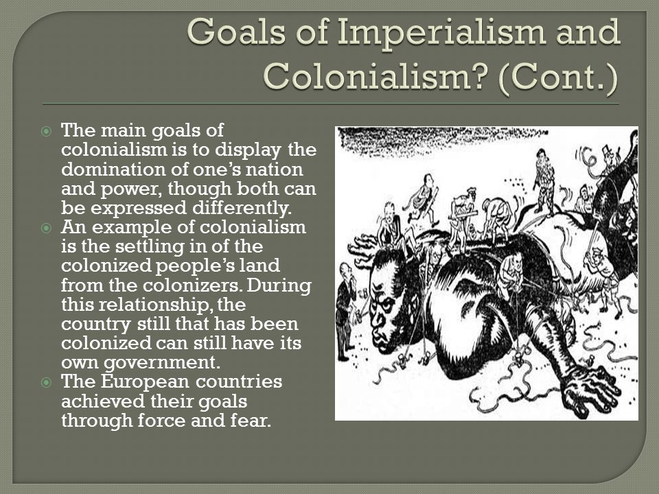  The main goals of colonialism is to display the domination of one's nation and power, though both can be expressed differently.