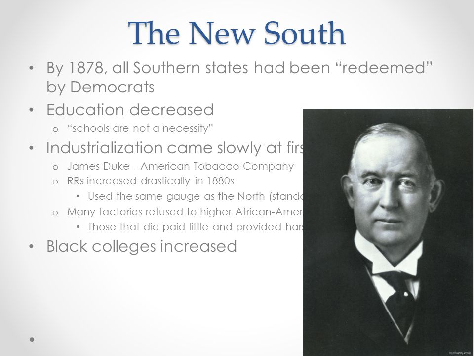 "The New South By 1878, all Southern states had been ""redeemed"" by Democrats Education decreased o ""schools are not a necessity"" Industrialization came"