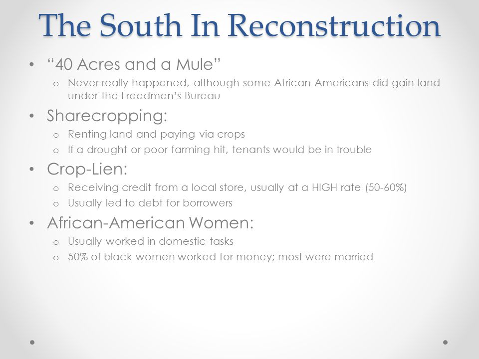 "The South In Reconstruction ""40 Acres and a Mule"" o Never really happened, although some African Americans did gain land under the Freedmen's Bureau S"