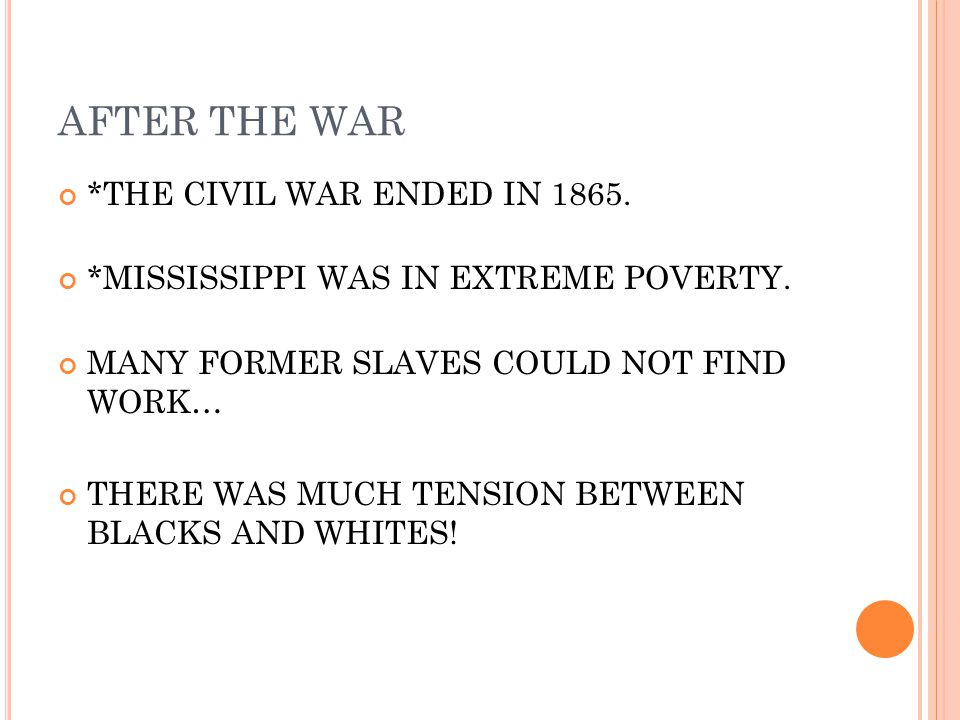 AFTER THE WAR *THE CIVIL WAR ENDED IN 1865. *MISSISSIPPI WAS IN EXTREME POVERTY. MANY FORMER SLAVES COULD NOT FIND WORK… THERE WAS MUCH TENSION BETWEE
