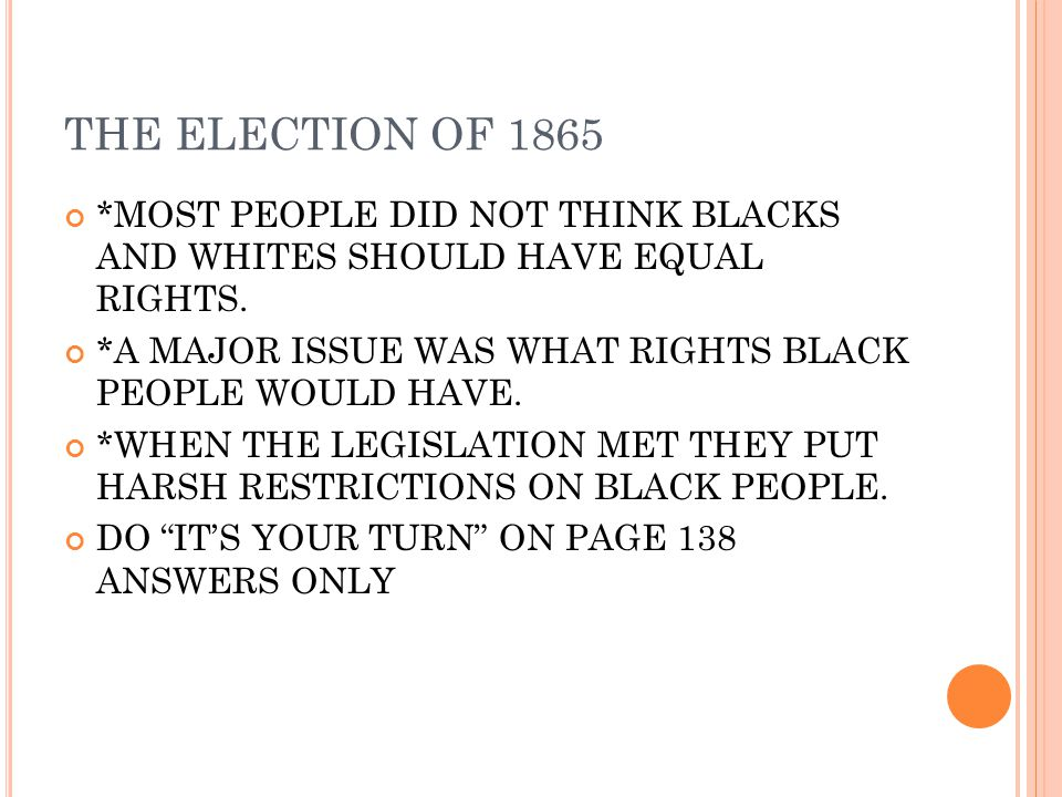 THE ELECTION OF 1865 *MOST PEOPLE DID NOT THINK BLACKS AND WHITES SHOULD HAVE EQUAL RIGHTS. *A MAJOR ISSUE WAS WHAT RIGHTS BLACK PEOPLE WOULD HAVE. *W