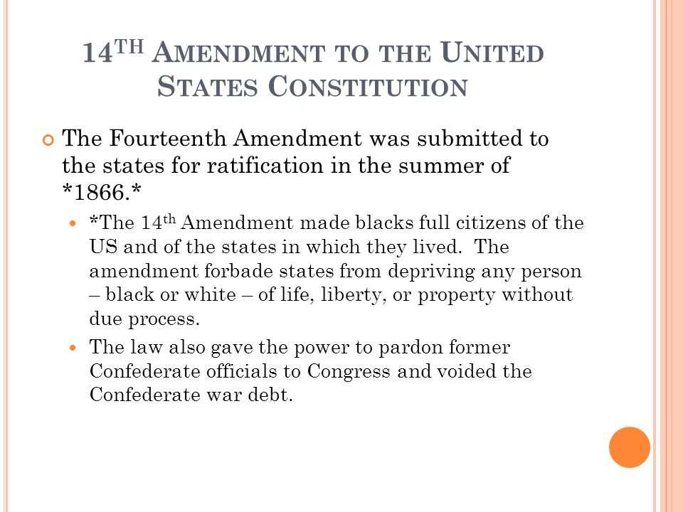 14 TH A MENDMENT TO THE U NITED S TATES C ONSTITUTION The Fourteenth Amendment was submitted to the states for ratification in the summer of *1866.* *