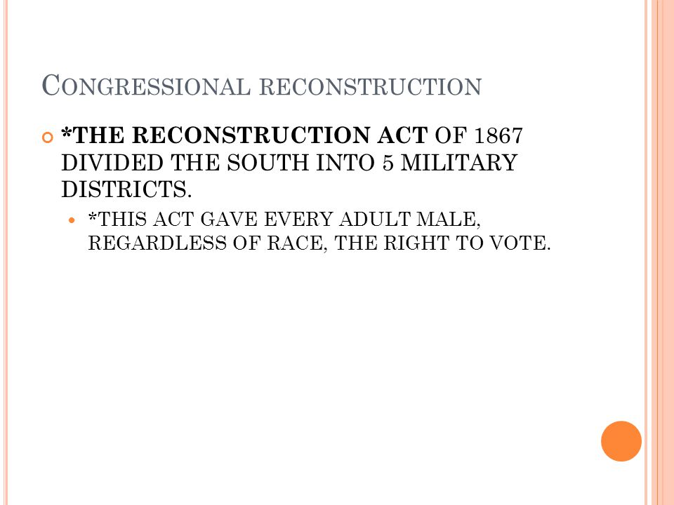 C ONGRESSIONAL RECONSTRUCTION *THE RECONSTRUCTION ACT OF 1867 DIVIDED THE SOUTH INTO 5 MILITARY DISTRICTS. *THIS ACT GAVE EVERY ADULT MALE, REGARDLESS