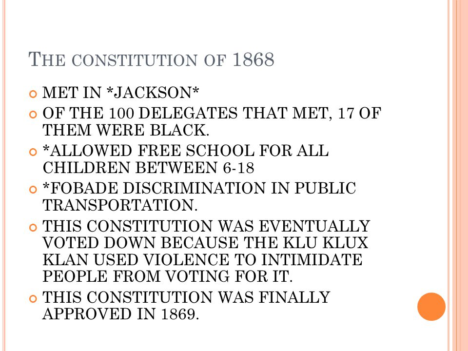 T HE CONSTITUTION OF 1868 MET IN *JACKSON* OF THE 100 DELEGATES THAT MET, 17 OF THEM WERE BLACK. *ALLOWED FREE SCHOOL FOR ALL CHILDREN BETWEEN 6-18 *F