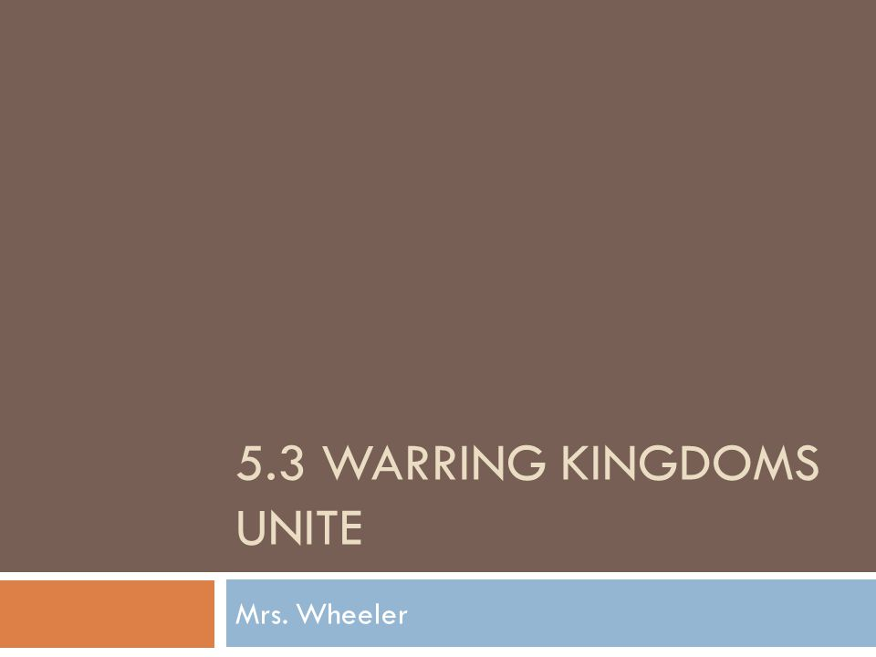 5.3 WARRING KINGDOMS UNITE Mrs. Wheeler