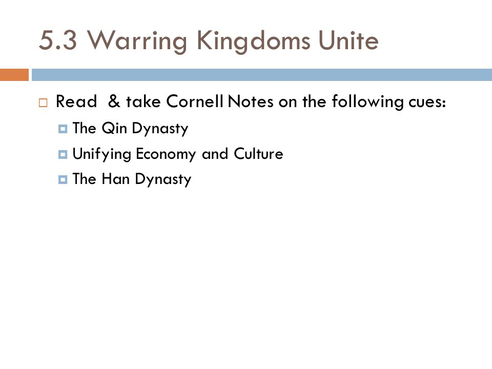 5.3 Warring Kingdoms Unite  Read & take Cornell Notes on the following cues:  The Qin Dynasty  Unifying Economy and Culture  The Han Dynasty