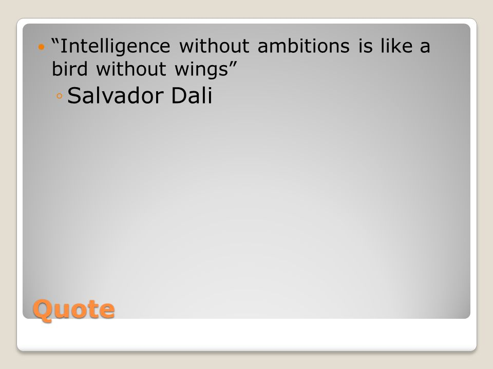 Quote Intelligence without ambitions is like a bird without wings ◦Salvador Dali