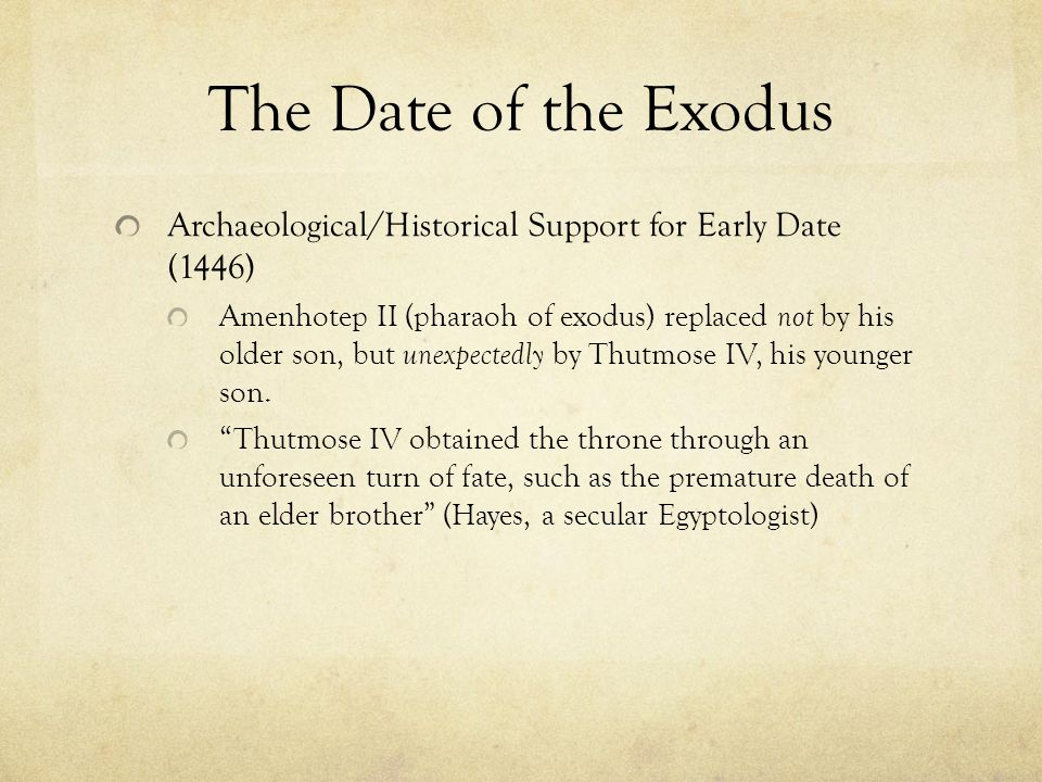 The Date of the Exodus Archaeological/Historical Support for Early Date (1446) Amenhotep II (pharaoh of exodus) replaced not by his older son, but unexpectedly by Thutmose IV, his younger son.