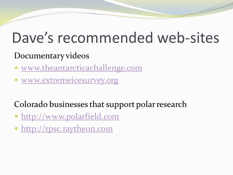 Dave's recommended web-sites Documentary videos www.theantarcticachallenge.com www.extremeicesurvey.org Colorado businesses that support polar research http://www.polarfield.com http://rpsc.raytheon.com