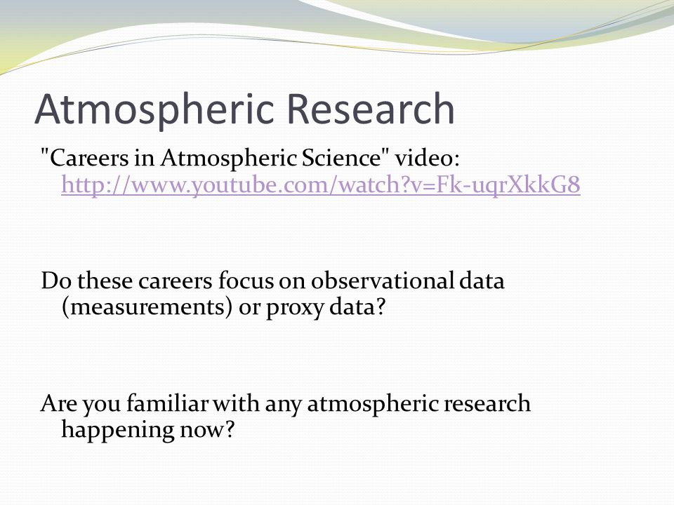 Atmospheric Research Careers in Atmospheric Science video: http://www.youtube.com/watch v=Fk-uqrXkkG8 http://www.youtube.com/watch v=Fk-uqrXkkG8 Do these careers focus on observational data (measurements) or proxy data.