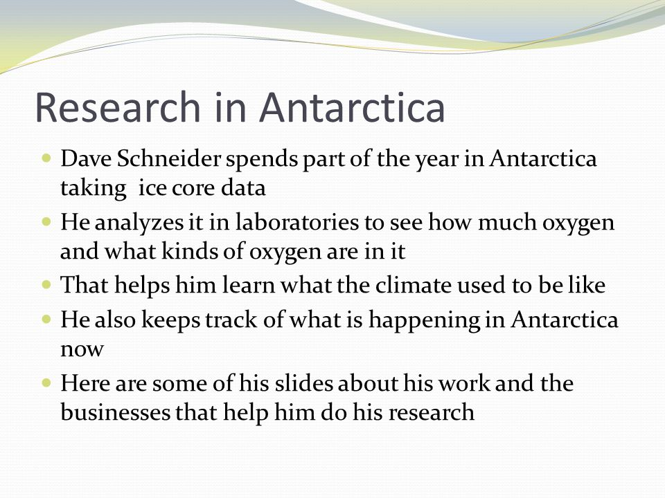 Research in Antarctica Dave Schneider spends part of the year in Antarctica taking ice core data He analyzes it in laboratories to see how much oxygen and what kinds of oxygen are in it That helps him learn what the climate used to be like He also keeps track of what is happening in Antarctica now Here are some of his slides about his work and the businesses that help him do his research