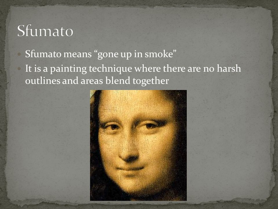 "Sfumato means ""gone up in smoke"" It is a painting technique where there are no harsh outlines and areas blend together"