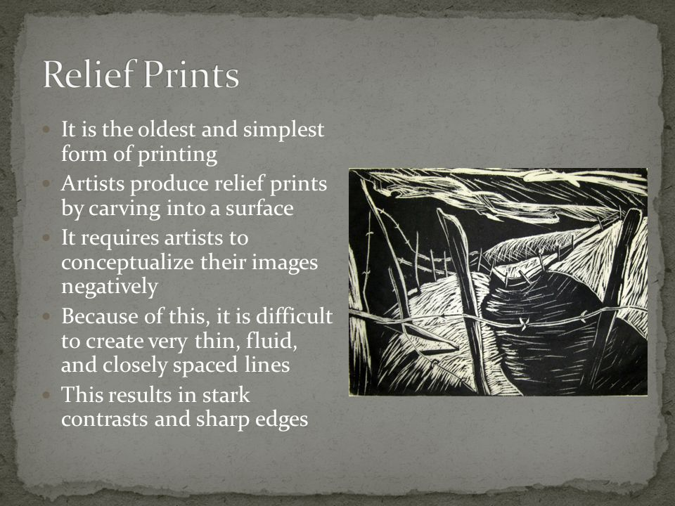 It is the oldest and simplest form of printing Artists produce relief prints by carving into a surface It requires artists to conceptualize their imag