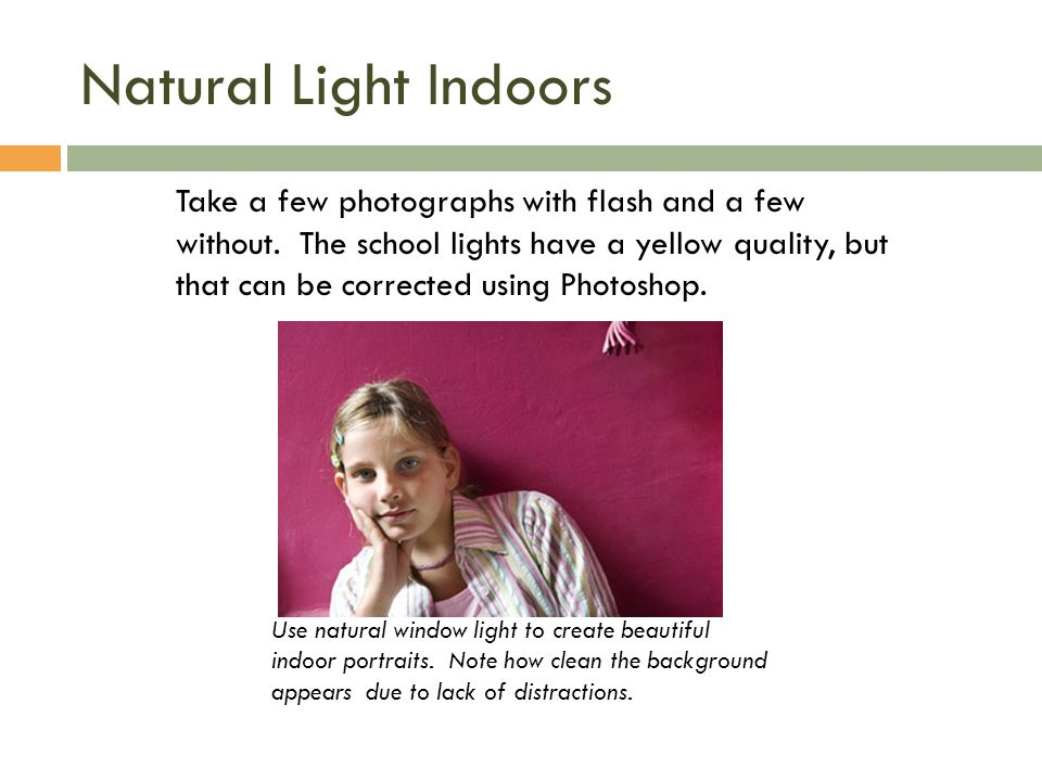 Natural Light Indoors Use natural window light to create beautiful indoor portraits.