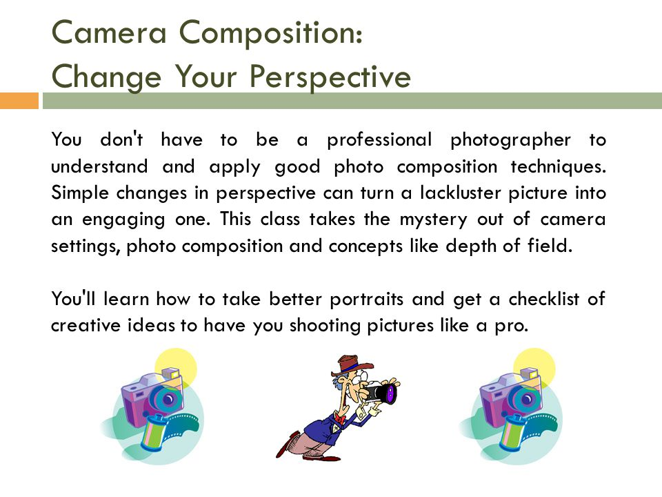 Camera Composition: Change Your Perspective You don t have to be a professional photographer to understand and apply good photo composition techniques.