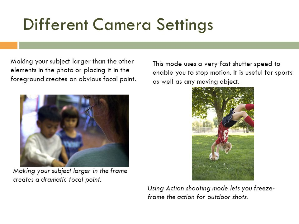 Different Camera Settings Making your subject larger than the other elements in the photo or placing it in the foreground creates an obvious focal point.