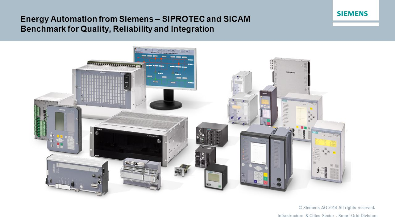 Infrastructure & Cities Sector - Smart Grid Division Energy Automation from Siemens – SIPROTEC and SICAM Benchmark for Quality, Reliability and Integration © Siemens AG 2014 All rights reserved.