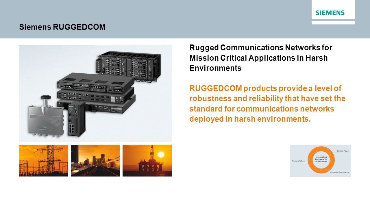 Siemens RUGGEDCOM Rugged Communications Networks for Mission Critical Applications in Harsh Environments RUGGEDCOM products provide a level of robustness and reliability that have set the standard for communications networks deployed in harsh environments.