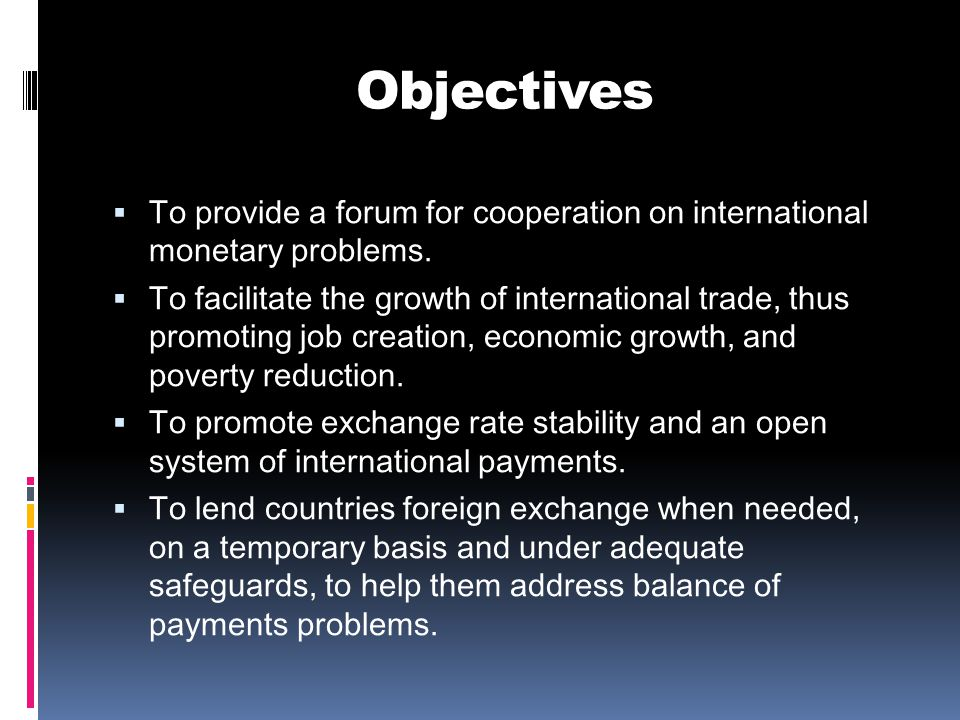 Objectives  To provide a forum for cooperation on international monetary problems.