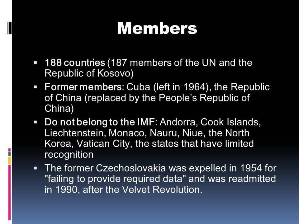 Members  188 countries (187 members of the UN and the Republic of Kosovo)  Former members: Cuba (left in 1964), the Republic of China (replaced by the People's Republic of China)  Do not belong to the IMF: Andorra, Cook Islands, Liechtenstein, Monaco, Nauru, Niue, the North Korea, Vatican City, the states that have limited recognition  The former Czechoslovakia was expelled in 1954 for failing to provide required data and was readmitted in 1990, after the Velvet Revolution.