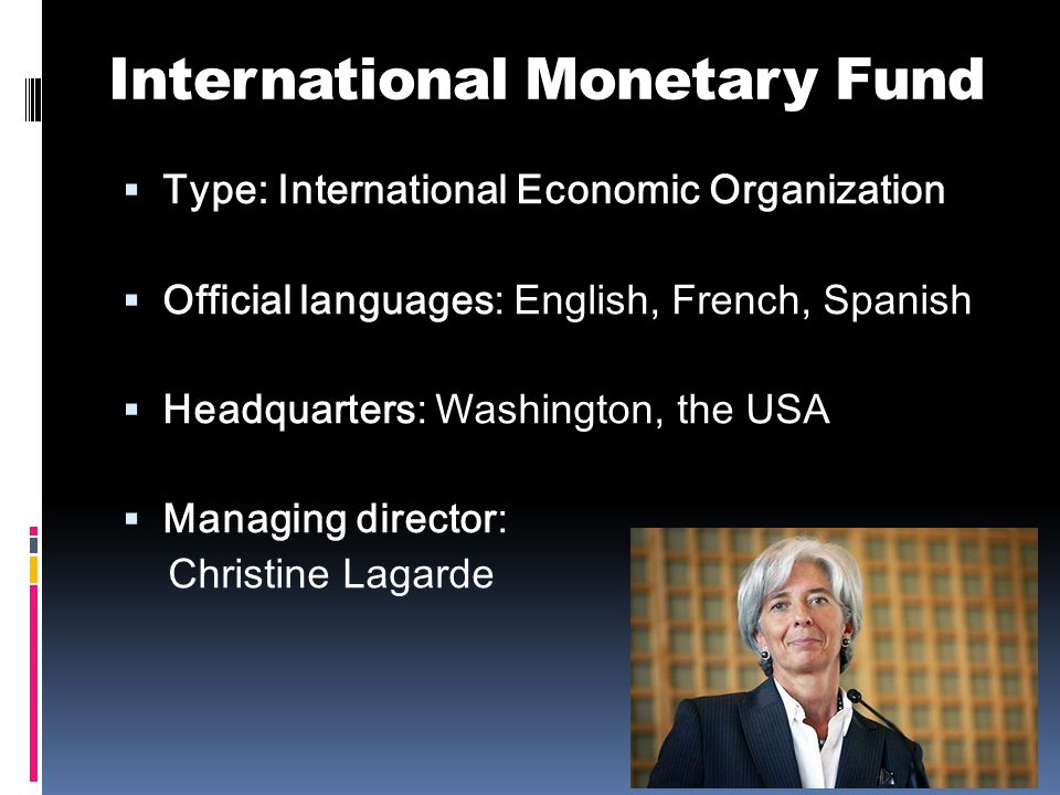 International Monetary Fund  Type: International Economic Organization  Official languages: English, French, Spanish  Headquarters: Washington, the USA  Managing director: Christine Lagarde