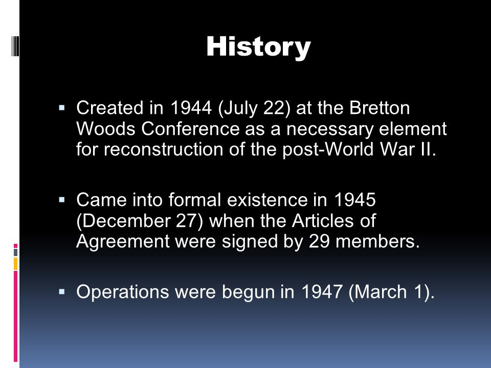 History  Created in 1944 (July 22) at the Bretton Woods Conference as a necessary element for reconstruction of the post-World War II.