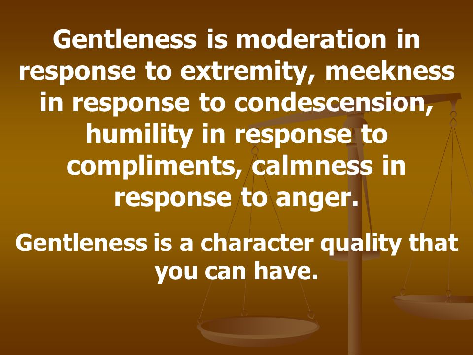 Gentleness is moderation in response to extremity, meekness in response to condescension, humility in response to compliments, calmness in response to anger.
