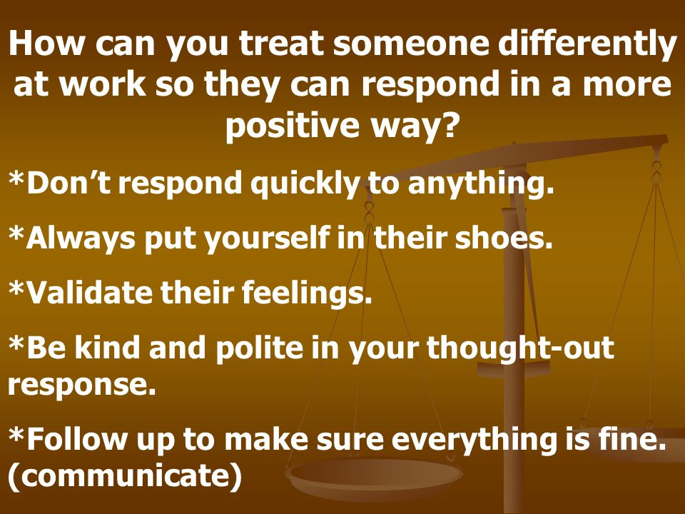How can you treat someone differently at work so they can respond in a more positive way.